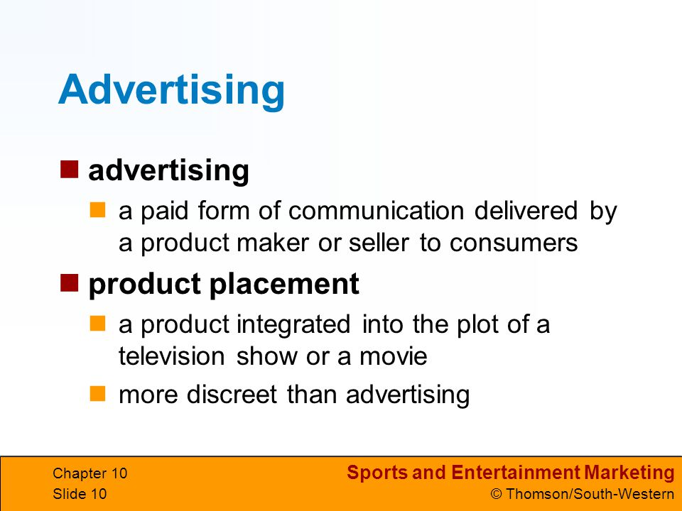 Sports and Entertainment Marketing © Thomson/South-Western Chapter 10 Slide 10 Advertising advertising a paid form of communication delivered by a pro