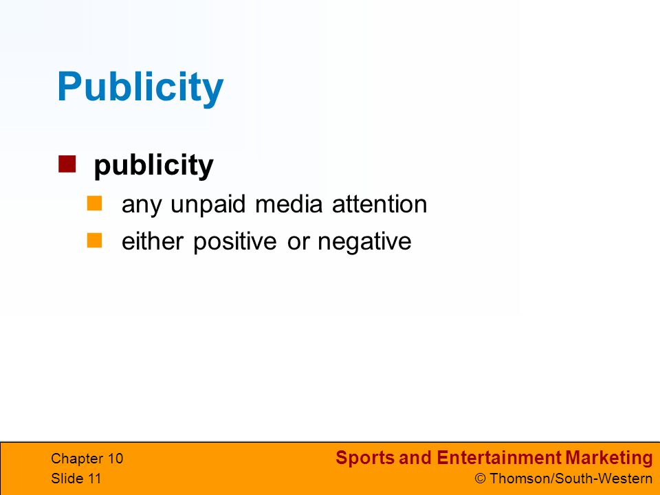 Sports and Entertainment Marketing © Thomson/South-Western Chapter 10 Slide 11 Publicity publicity any unpaid media attention either positive or negat