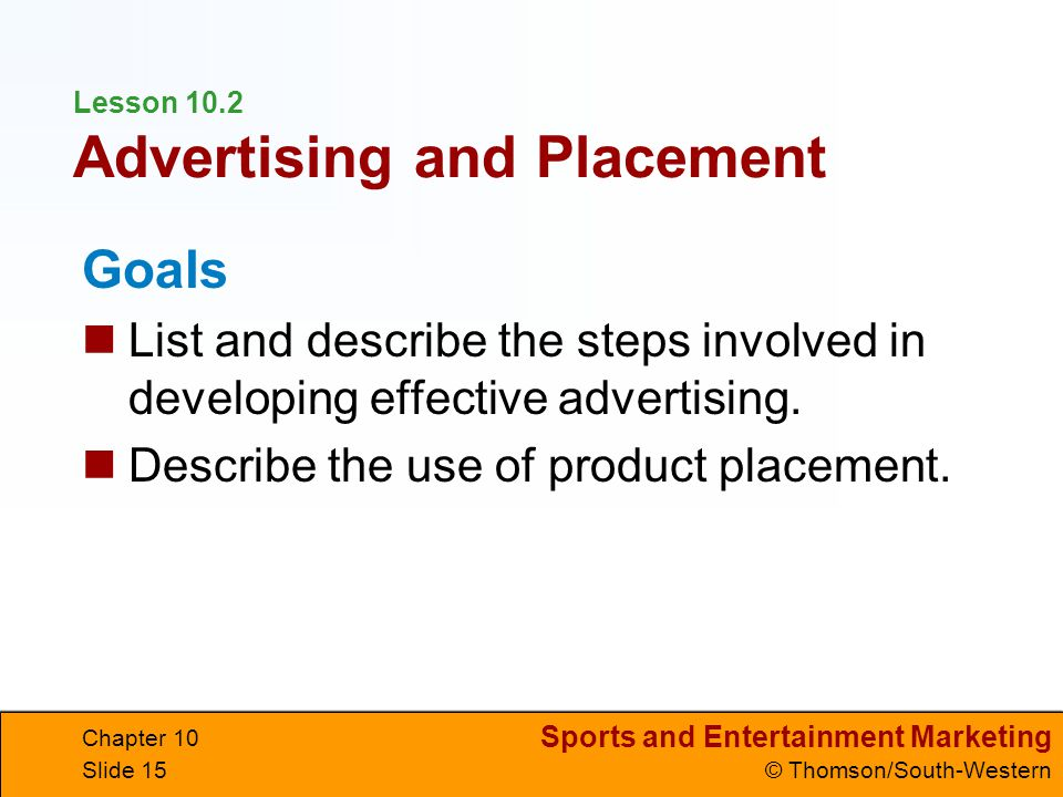 Sports and Entertainment Marketing © Thomson/South-Western Chapter 10 Slide 15 Lesson 10.2 Advertising and Placement Goals List and describe the steps