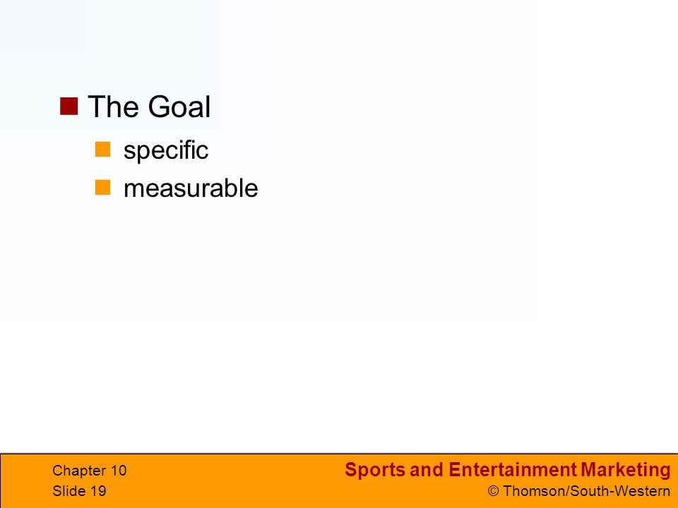 Sports and Entertainment Marketing © Thomson/South-Western Chapter 10 Slide 19 specific measurable The Goal