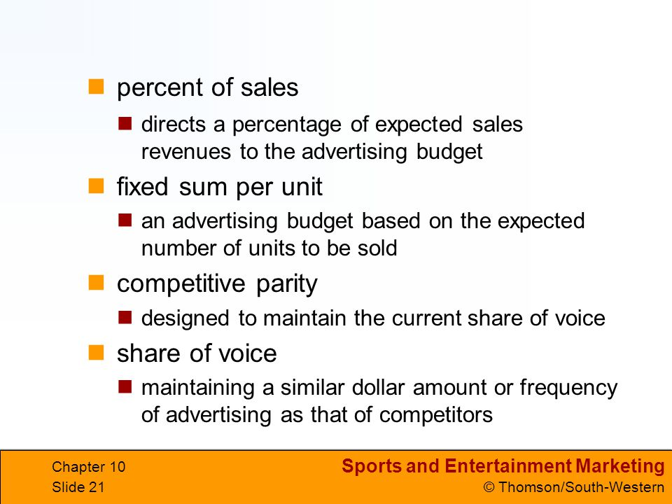Sports and Entertainment Marketing © Thomson/South-Western Chapter 10 Slide 21 directs a percentage of expected sales revenues to the advertising budg