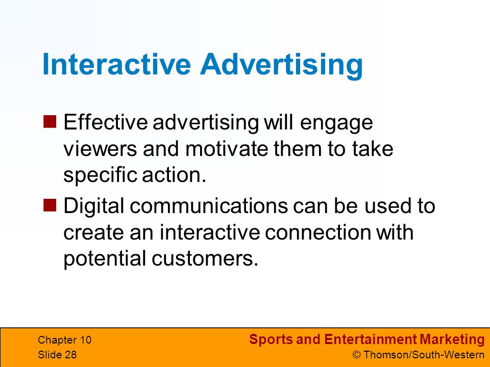 Sports and Entertainment Marketing © Thomson/South-Western Chapter 10 Slide 28 Interactive Advertising Effective advertising will engage viewers and m