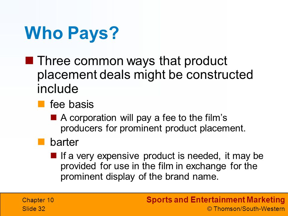 Sports and Entertainment Marketing © Thomson/South-Western Chapter 10 Slide 32 Who Pays? Three common ways that product placement deals might be const