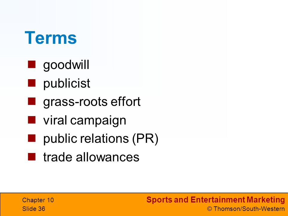 Sports and Entertainment Marketing © Thomson/South-Western Chapter 10 Slide 36 Terms goodwill publicist grass-roots effort viral campaign public relat