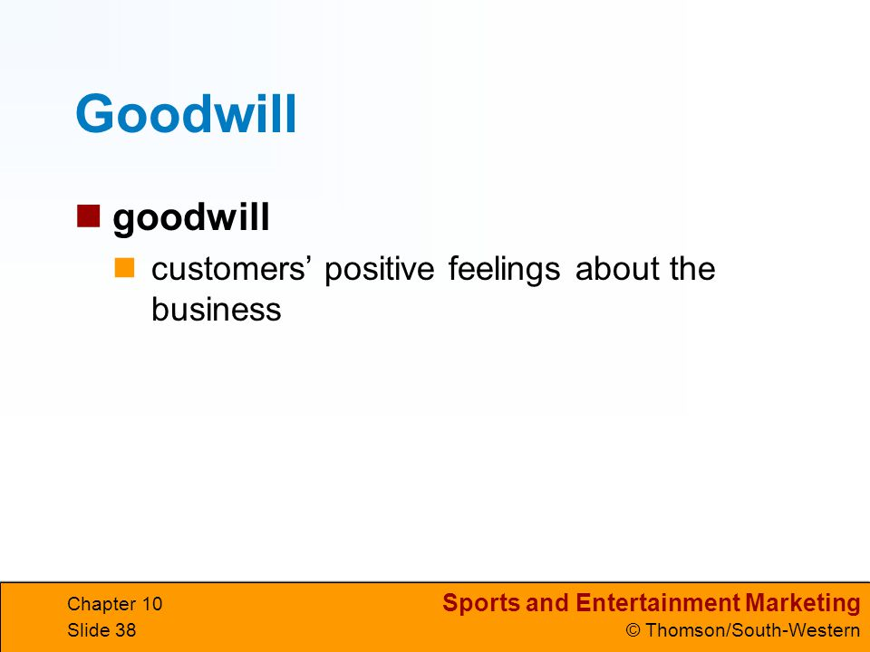 Sports and Entertainment Marketing © Thomson/South-Western Chapter 10 Slide 38 Goodwill goodwill customers positive feelings about the business