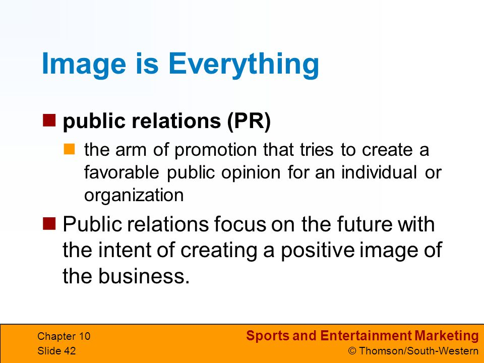 Sports and Entertainment Marketing © Thomson/South-Western Chapter 10 Slide 42 Image is Everything public relations (PR) the arm of promotion that tri