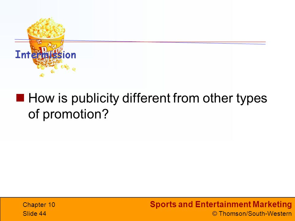 Sports and Entertainment Marketing © Thomson/South-Western Chapter 10 Slide 44 How is publicity different from other types of promotion?