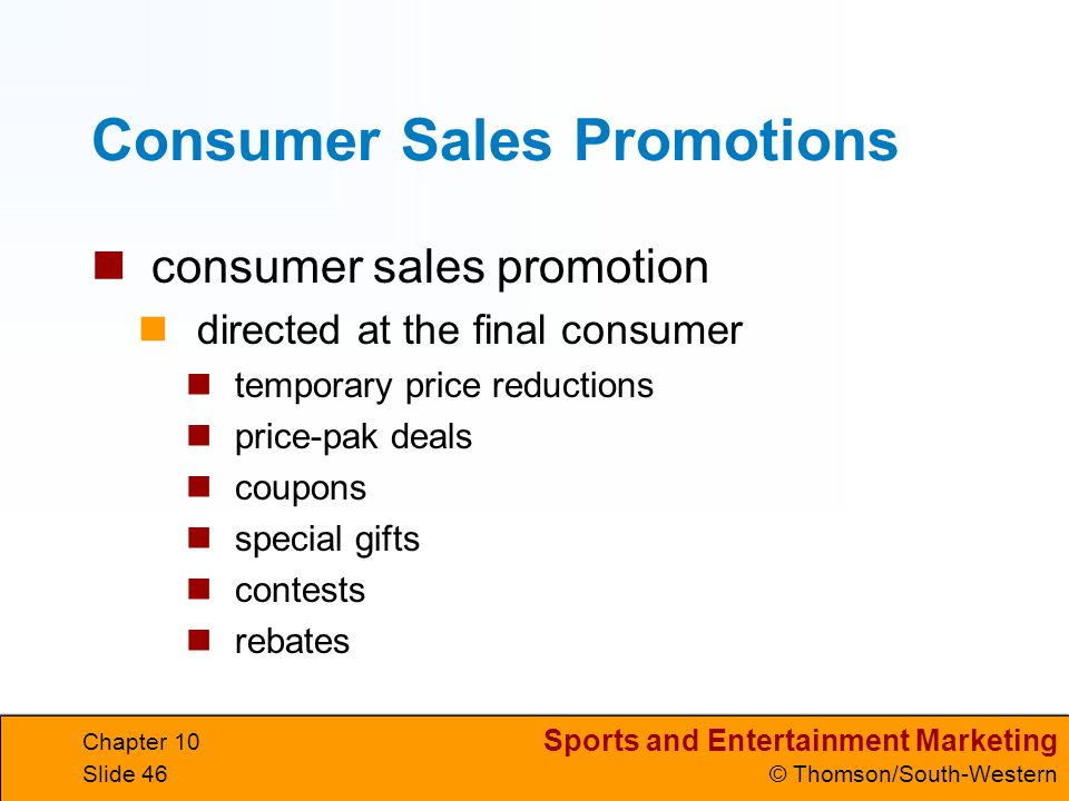 Sports and Entertainment Marketing © Thomson/South-Western Chapter 10 Slide 46 Consumer Sales Promotions consumer sales promotion directed at the fina