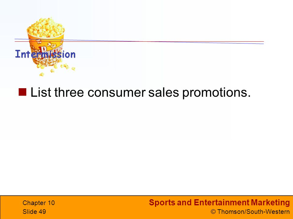Sports and Entertainment Marketing © Thomson/South-Western Chapter 10 Slide 49 List three consumer sales promotions.