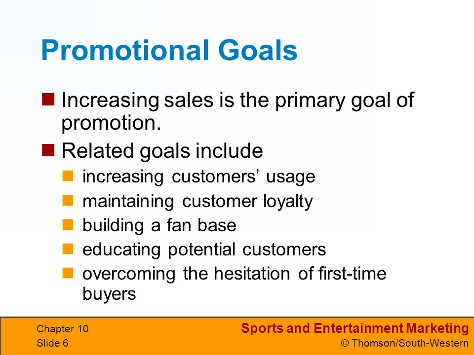 Sports and Entertainment Marketing © Thomson/South-Western Chapter 10 Slide 6 Promotional Goals Increasing sales is the primary goal of promotion. Rel