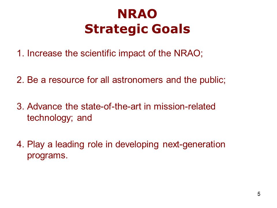 5 NRAO Strategic Goals 1.Increase the scientific impact of the NRAO; 2.Be a resource for all astronomers and the public; 3.Advance the state-of-the-ar