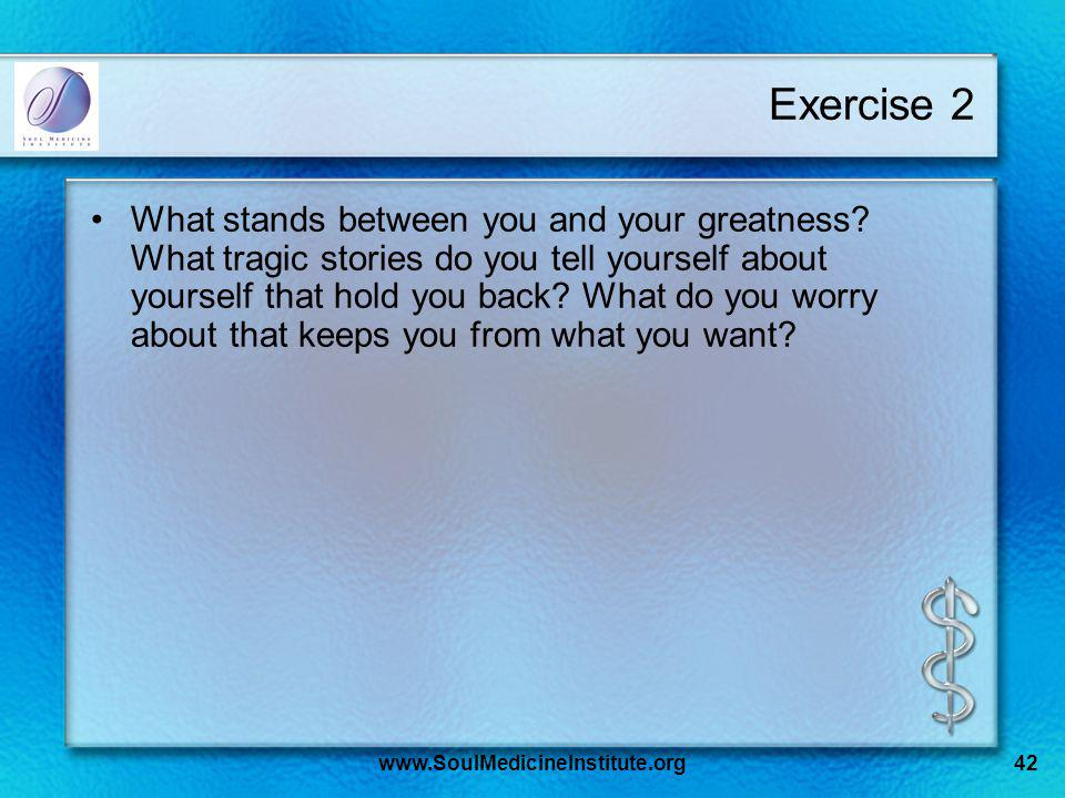 Exercise 2 What stands between you and your greatness? What tragic stories do you tell yourself about yourself that hold you back? What do you worry a