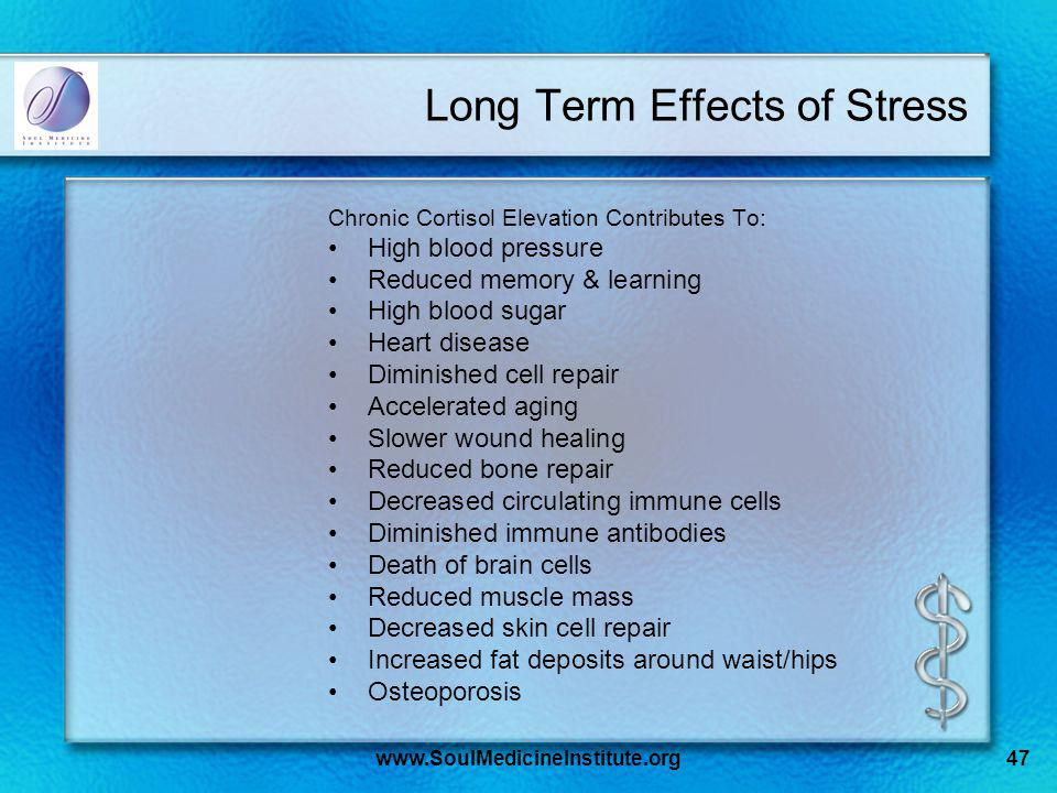 www.SoulMedicineInstitute.org47 Long Term Effects of Stress Chronic Cortisol Elevation Contributes To: High blood pressure Reduced memory & learning H