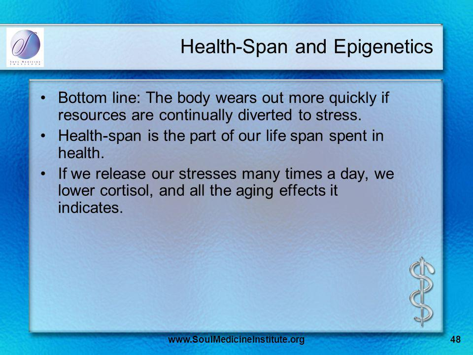 www.SoulMedicineInstitute.org48 Health-Span and Epigenetics Bottom line: The body wears out more quickly if resources are continually diverted to stress.