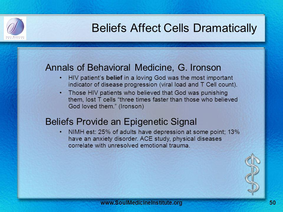 www.SoulMedicineInstitute.org50 Beliefs Affect Cells Dramatically Annals of Behavioral Medicine, G.