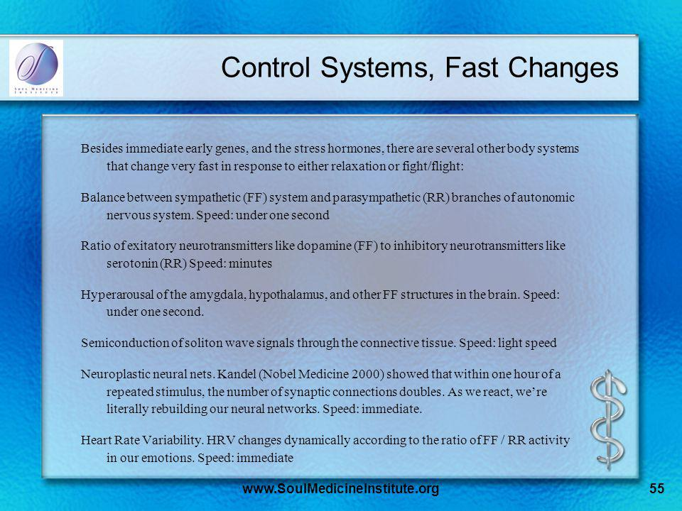 www.SoulMedicineInstitute.org55 Control Systems, Fast Changes Besides immediate early genes, and the stress hormones, there are several other body systems that change very fast in response to either relaxation or fight/flight: Balance between sympathetic (FF) system and parasympathetic (RR) branches of autonomic nervous system.
