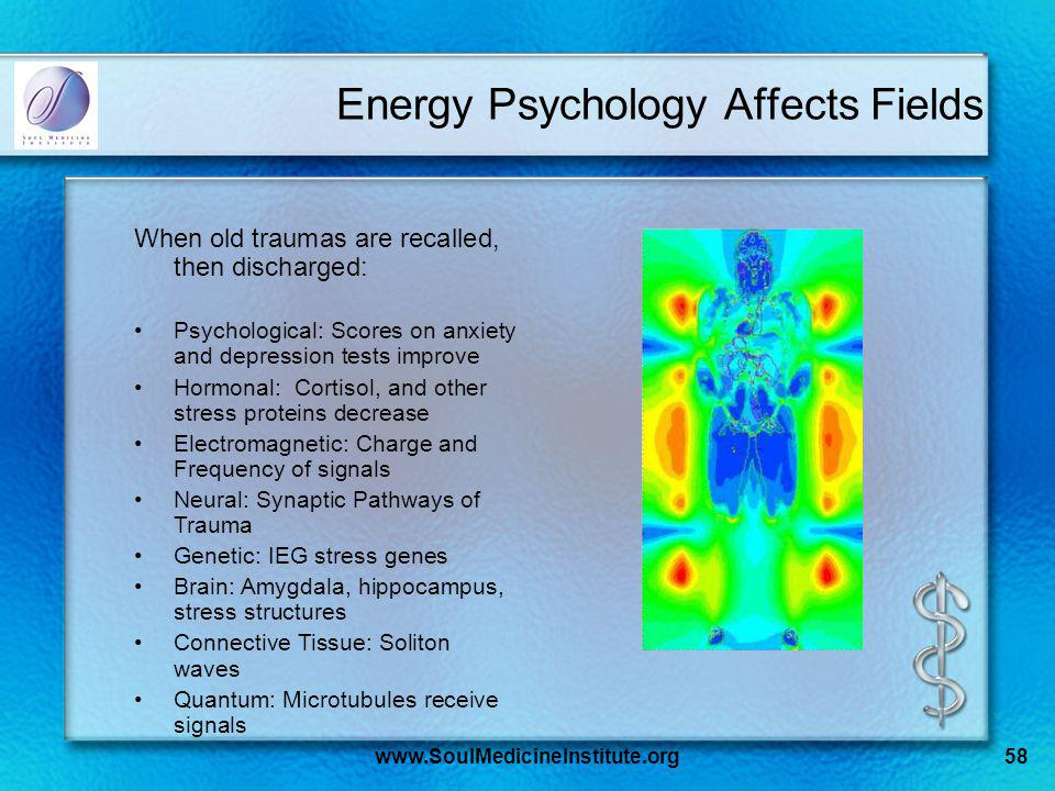 www.SoulMedicineInstitute.org58 Energy Psychology Affects Fields When old traumas are recalled, then discharged: Psychological: Scores on anxiety and depression tests improve Hormonal: Cortisol, and other stress proteins decrease Electromagnetic: Charge and Frequency of signals Neural: Synaptic Pathways of Trauma Genetic: IEG stress genes Brain: Amygdala, hippocampus, stress structures Connective Tissue: Soliton waves Quantum: Microtubules receive signals