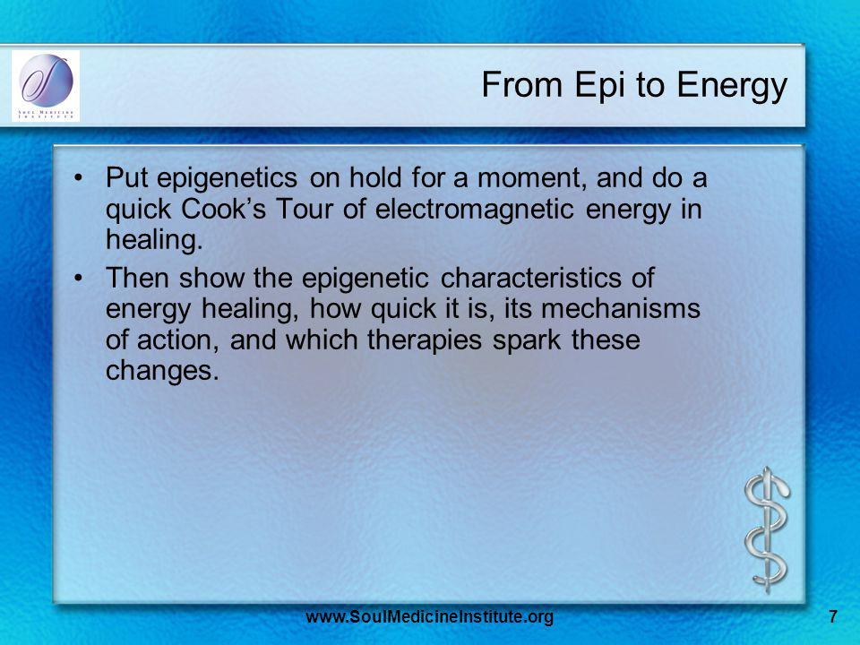 www.SoulMedicineInstitute.org7 From Epi to Energy Put epigenetics on hold for a moment, and do a quick Cooks Tour of electromagnetic energy in healing.