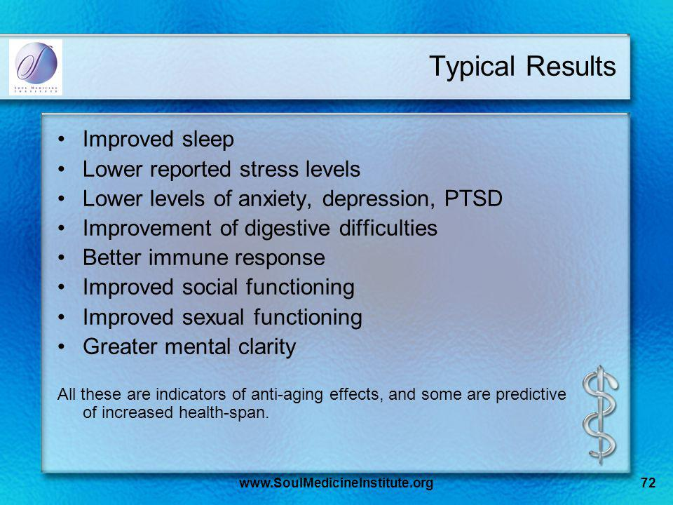 www.SoulMedicineInstitute.org72 Typical Results Improved sleep Lower reported stress levels Lower levels of anxiety, depression, PTSD Improvement of digestive difficulties Better immune response Improved social functioning Improved sexual functioning Greater mental clarity All these are indicators of anti-aging effects, and some are predictive of increased health-span.