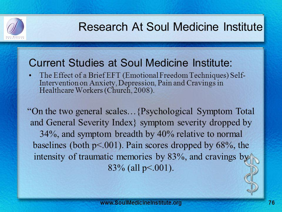 www.SoulMedicineInstitute.org76 Research At Soul Medicine Institute Current Studies at Soul Medicine Institute: The Effect of a Brief EFT (Emotional Freedom Techniques) Self- Intervention on Anxiety, Depression, Pain and Cravings in Healthcare Workers (Church, 2008).