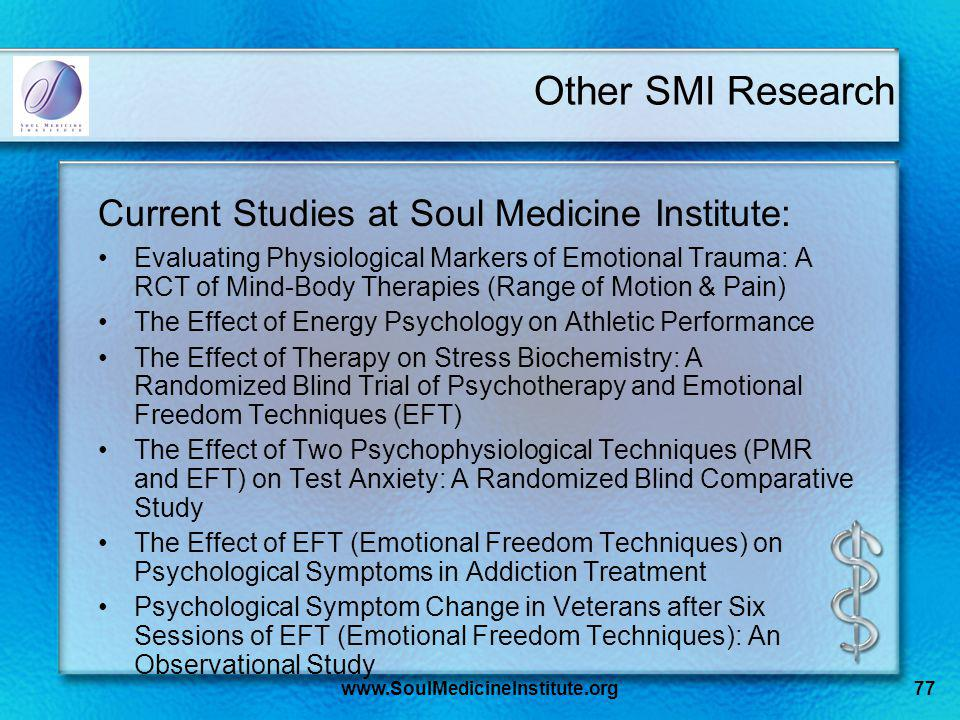 www.SoulMedicineInstitute.org77 Other SMI Research Current Studies at Soul Medicine Institute: Evaluating Physiological Markers of Emotional Trauma: A RCT of Mind-Body Therapies (Range of Motion & Pain) The Effect of Energy Psychology on Athletic Performance The Effect of Therapy on Stress Biochemistry: A Randomized Blind Trial of Psychotherapy and Emotional Freedom Techniques (EFT) The Effect of Two Psychophysiological Techniques (PMR and EFT) on Test Anxiety: A Randomized Blind Comparative Study The Effect of EFT (Emotional Freedom Techniques) on Psychological Symptoms in Addiction Treatment Psychological Symptom Change in Veterans after Six Sessions of EFT (Emotional Freedom Techniques): An Observational Study