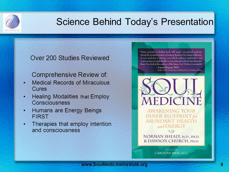 www.SoulMedicineInstitute.org8 Science Behind Todays Presentation Over 200 Studies Reviewed Comprehensive Review of: Medical Records of Miraculous Cures Healing Modalities that Employ Consciousness Humans are Energy Beings FIRST Therapies that employ intention and consciousness