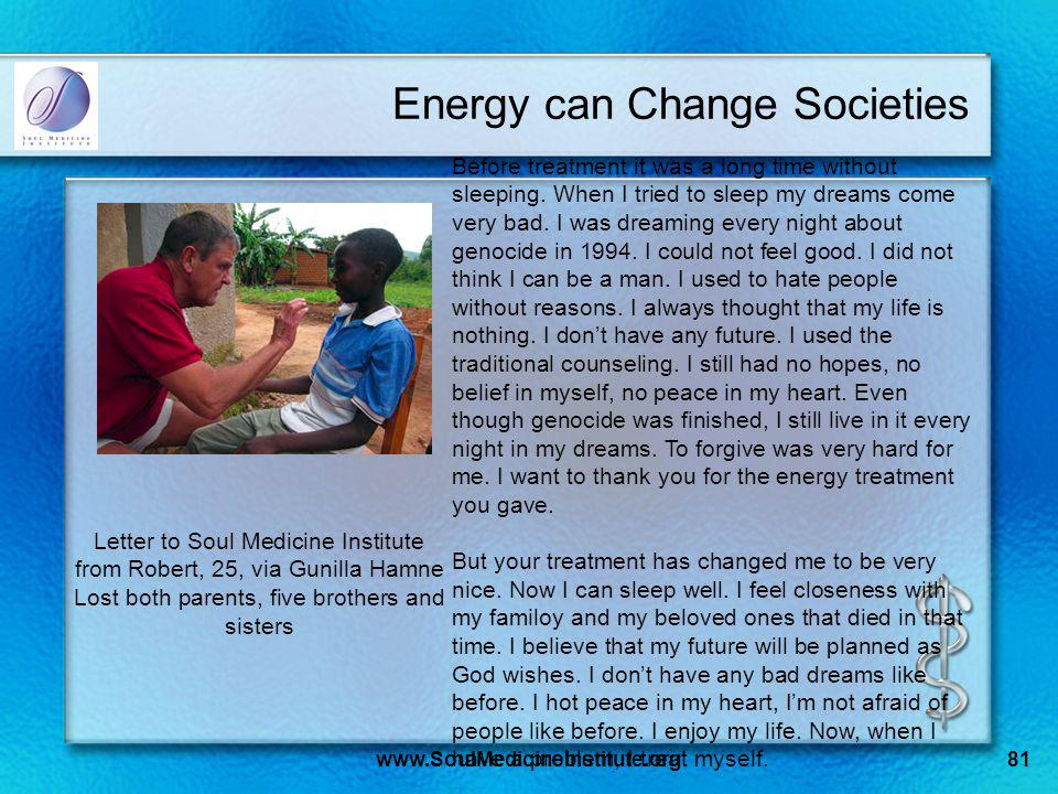 www.SoulMedicineInstitute.org81 Energy can Change Societies Before treatment it was a long time without sleeping. When I tried to sleep my dreams come