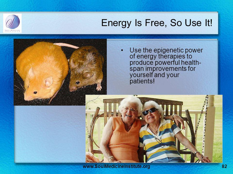 www.SoulMedicineInstitute.org82 Energy Is Free, So Use It! Use the epigenetic power of energy therapies to produce powerful health- span improvements