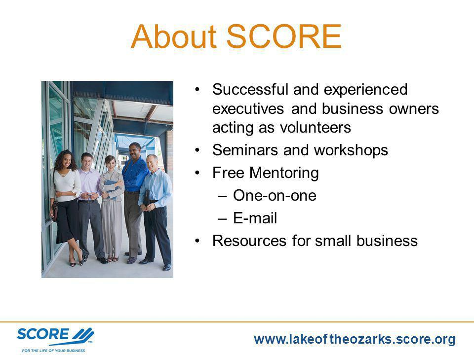 www.score.org www.lakeof theozarks.score.org Open a separate bank account for your business ASAP Deposit all receipts in tact Use a petty cash fund Separate sales tax receipts on your books Hang on to cash as long as possible Reconcile bank account monthly Cash: Most Important Asset
