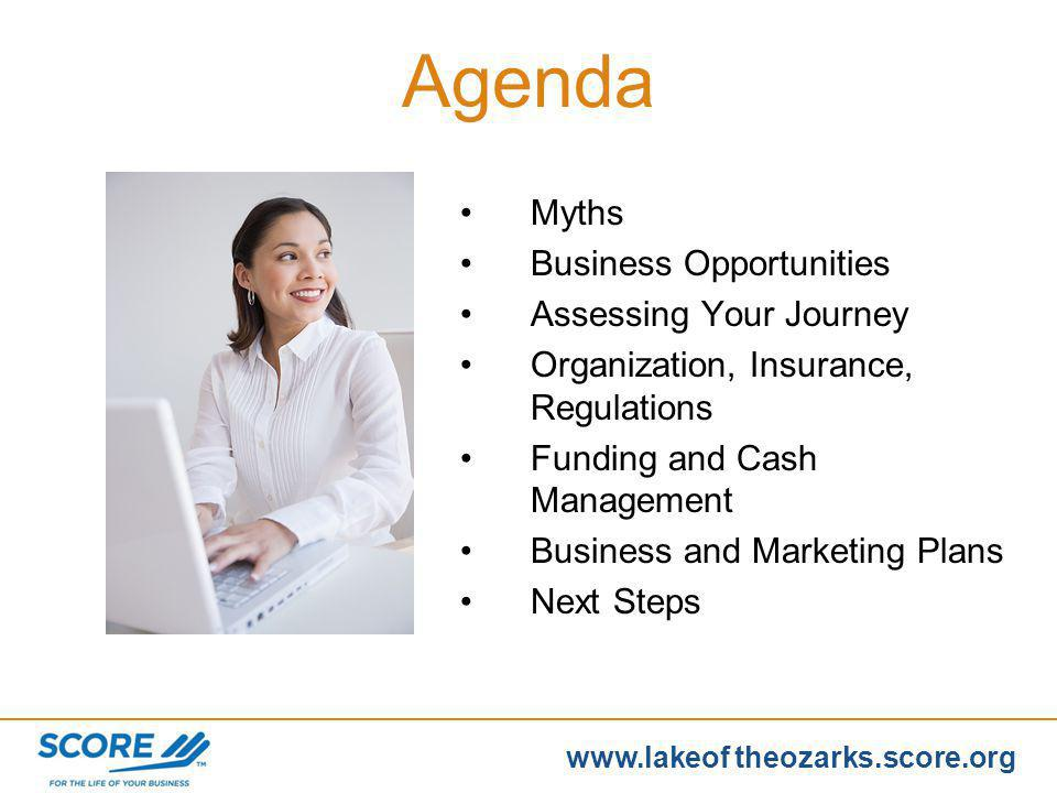 www.score.org www.lakeof theozarks.score.org Register the name and form of ownership with the State of Missouri (How do I register my business) Research (How to start a business in MO) Maintain (On-going requirements for my business to include filing, licensing, & permits) Resources (What resources are available to you) Taking Care of Basics Missouri Business Portal www.business.mo.gov