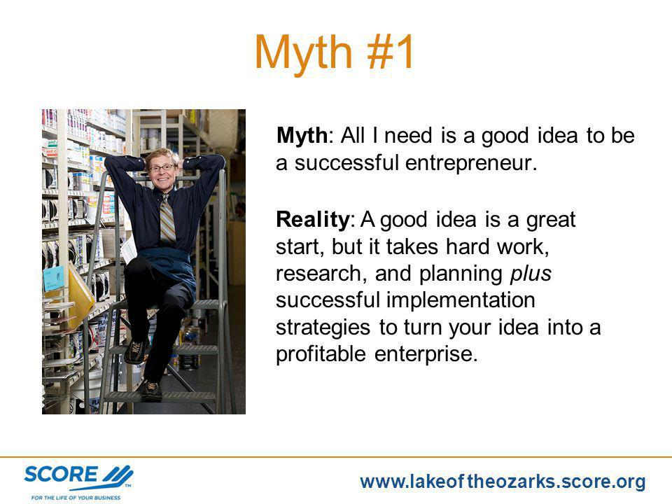 www.score.org www.lakeof theozarks.score.org Myth: All I need is a good idea to be a successful entrepreneur.