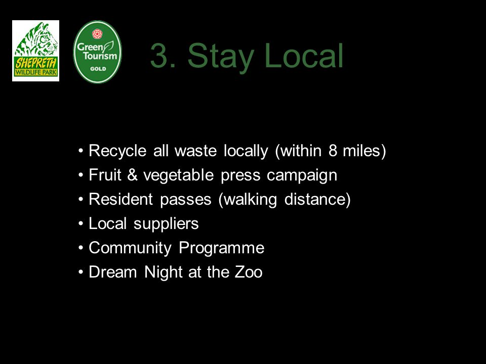 3. Stay Local Recycle all waste locally (within 8 miles) Fruit & vegetable press campaign Resident passes (walking distance) Local suppliers Community