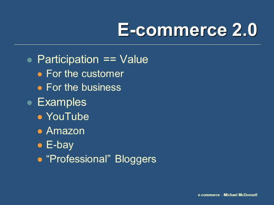 e-commerce - Michael McDonnell E-commerce 2.0 Participation == Value For the customer For the business Examples YouTube Amazon E-bay Professional Bloggers