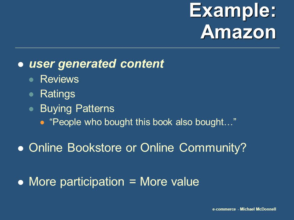 e-commerce - Michael McDonnell Example: E-bay Customer-to-Customer (C2C) Sales Customer Participation IS the business Reputation Ratings Payment Processing More participation = More value
