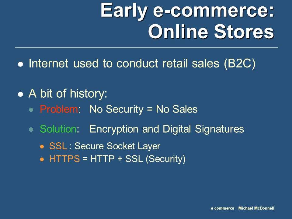 e-commerce - Michael McDonnell Early e-commerce: Online Stores Internet used to conduct retail sales (B2C) A bit of history: Problem:No Security = No Sales Solution:Encryption and Digital Signatures SSL : Secure Socket Layer HTTPS = HTTP + SSL (Security)