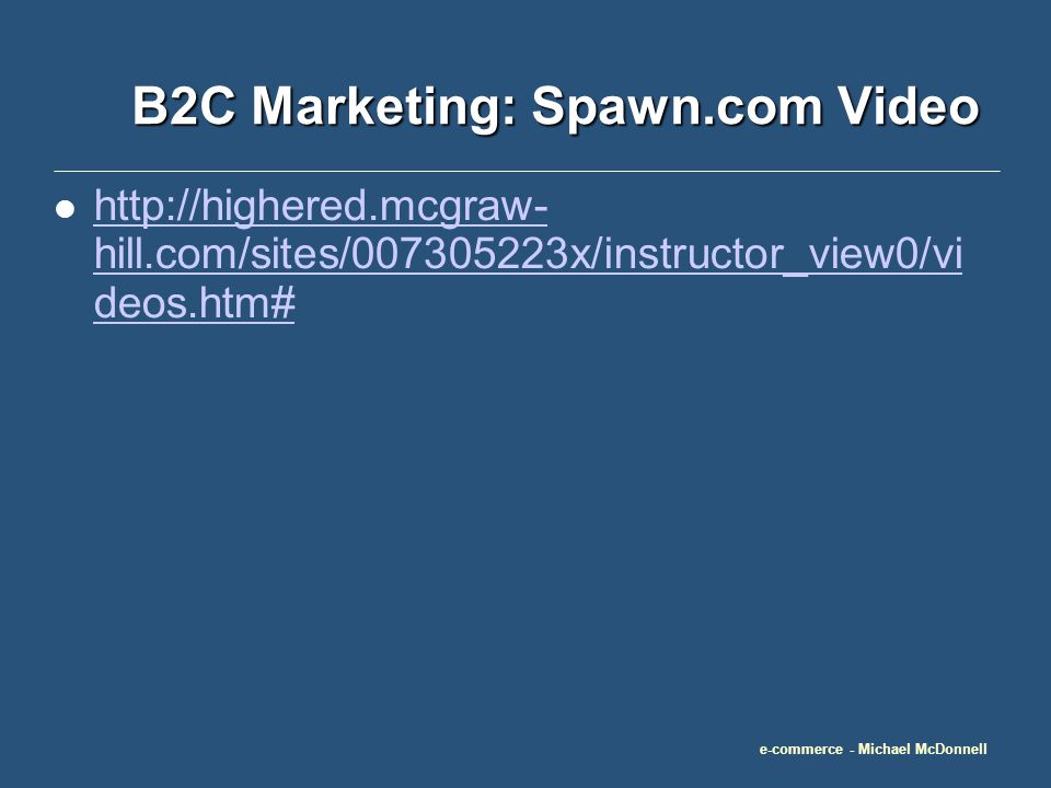e-commerce - Michael McDonnell B2C Marketing: Spawn.com Video http://highered.mcgraw- hill.com/sites/007305223x/instructor_view0/vi deos.htm# http://highered.mcgraw- hill.com/sites/007305223x/instructor_view0/vi deos.htm#