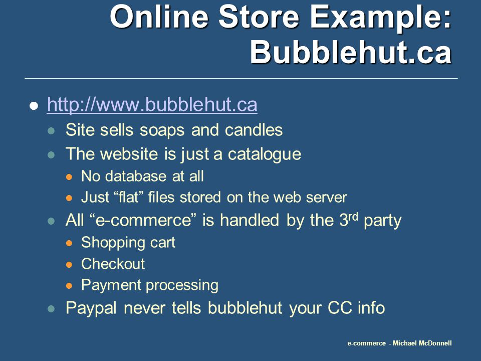 e-commerce - Michael McDonnell Online Store Example: Bubblehut.ca http://www.bubblehut.ca Site sells soaps and candles The website is just a catalogue No database at all Just flat files stored on the web server All e-commerce is handled by the 3 rd party Shopping cart Checkout Payment processing Paypal never tells bubblehut your CC info