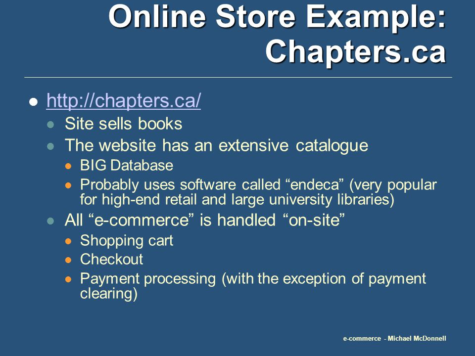 e-commerce - Michael McDonnell Online Store Example: Chapters.ca http://chapters.ca/ Site sells books The website has an extensive catalogue BIG Database Probably uses software called endeca (very popular for high-end retail and large university libraries) All e-commerce is handled on-site Shopping cart Checkout Payment processing (with the exception of payment clearing)