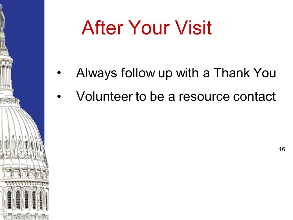 16 After Your Visit Always follow up with a Thank You Volunteer to be a resource contact