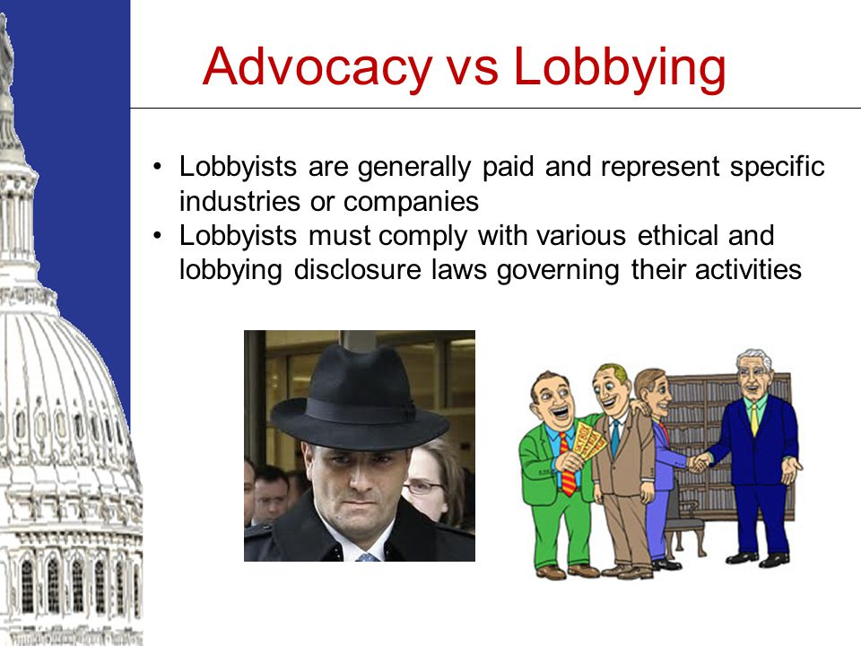 Advocacy vs Lobbying Lobbyists are generally paid and represent specific industries or companies Lobbyists must comply with various ethical and lobbying disclosure laws governing their activities