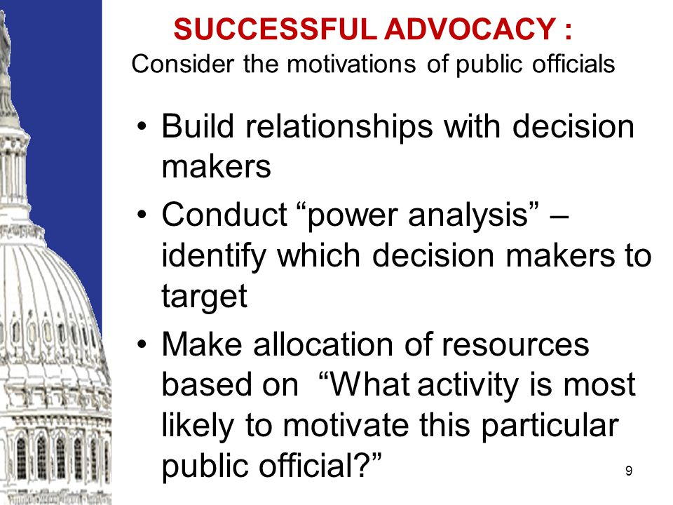 SUCCESSFUL ADVOCACY : Consider the motivations of public officials Build relationships with decision makers Conduct power analysis – identify which decision makers to target Make allocation of resources based on What activity is most likely to motivate this particular public official.