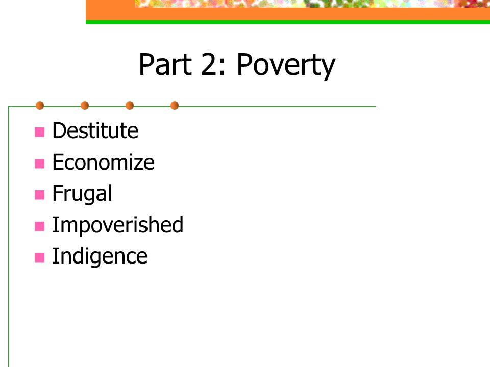 Part 2:Poverty Destitute Economize Frugal Impoverished Indigence