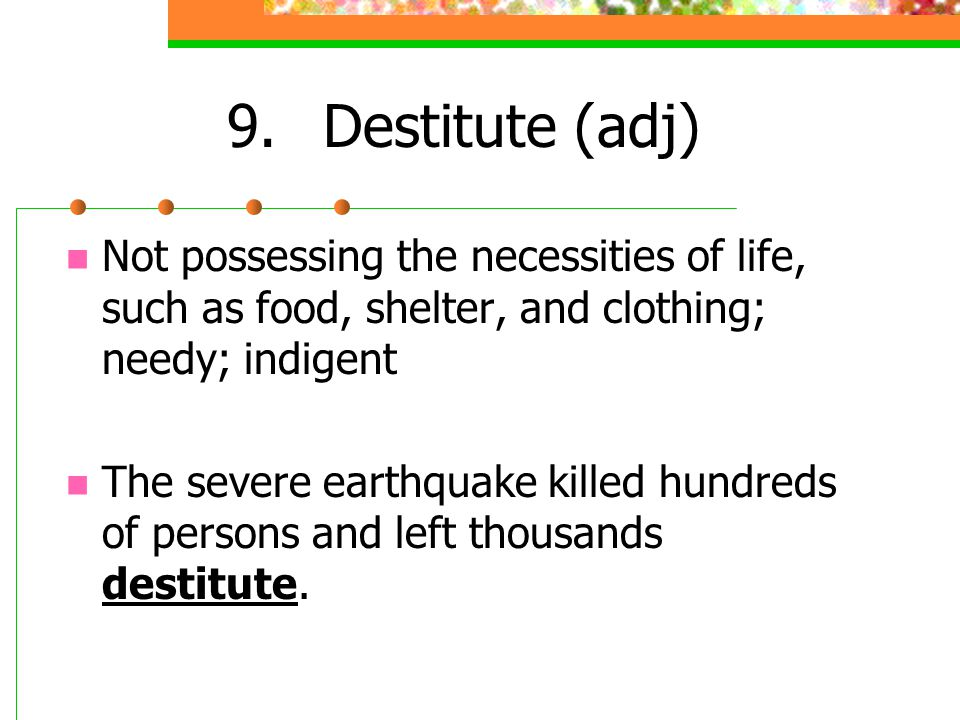 9.Destitute (adj) Not possessing the necessities of life, such as food, shelter, and clothing; needy; indigent The severe earthquake killed hundreds o
