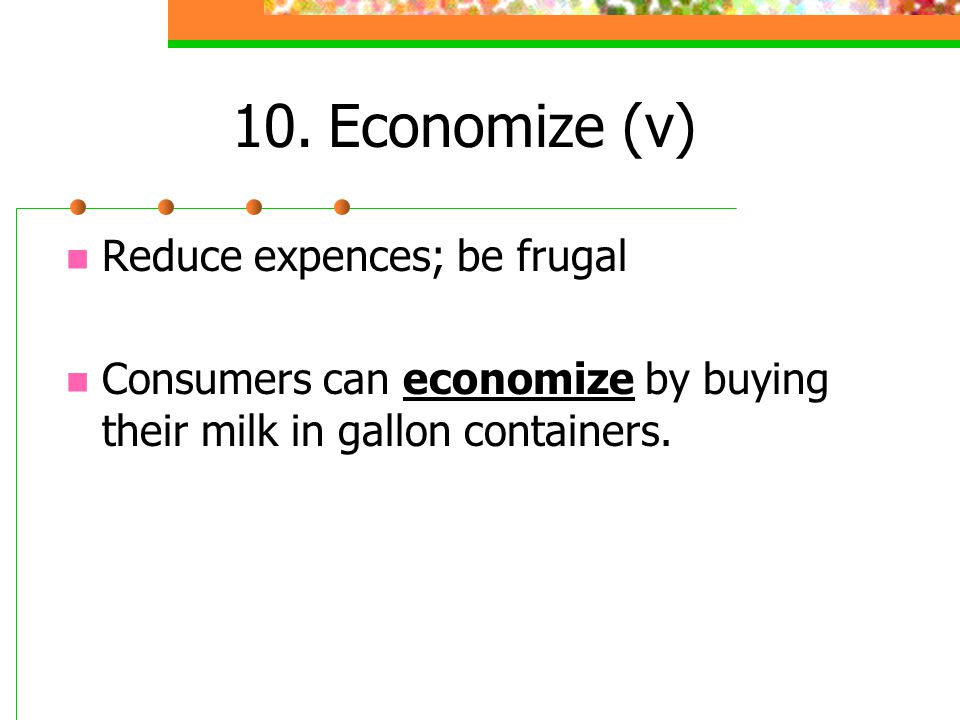 10.Economize (v) Reduce expences; be frugal Consumers can economize by buying their milk in gallon containers.