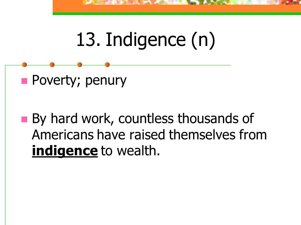 13.Indigence (n) Poverty; penury By hard work, countless thousands of Americans have raised themselves from indigence to wealth.