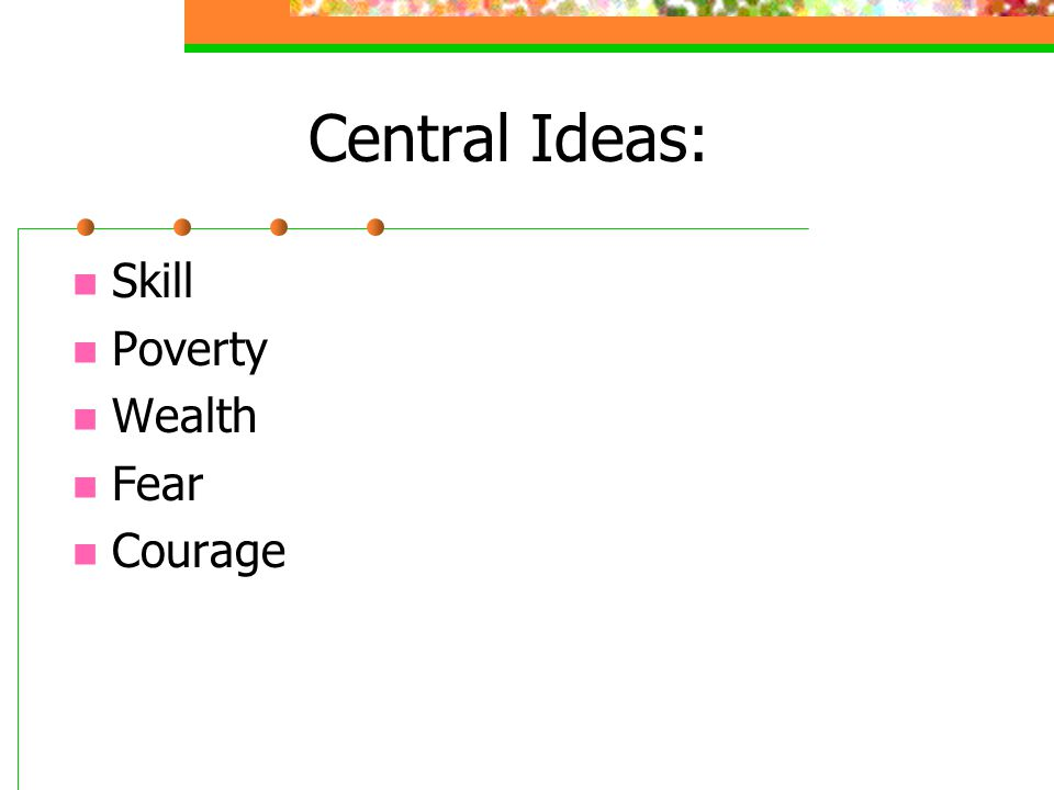 Central Ideas: Skill Poverty Wealth Fear Courage