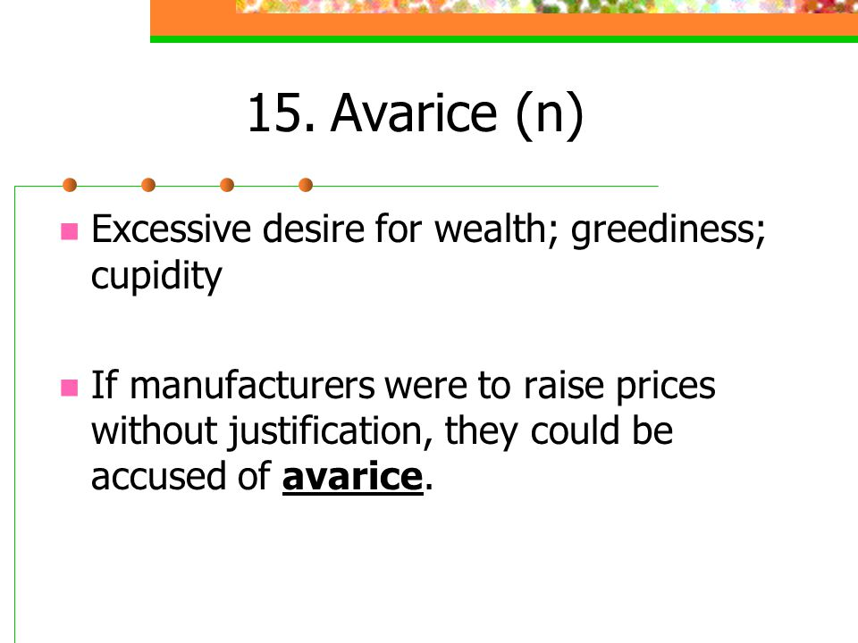 15.Avarice (n) Excessive desire for wealth; greediness; cupidity If manufacturers were to raise prices without justification, they could be accused of
