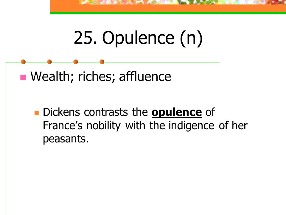 25.Opulence (n) Wealth; riches; affluence Dickens contrasts the opulence of Frances nobility with the indigence of her peasants.