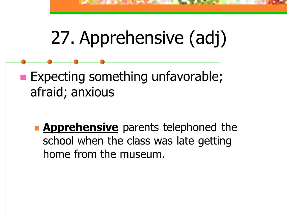 27.Apprehensive (adj) Expecting something unfavorable; afraid; anxious Apprehensive parents telephoned the school when the class was late getting home