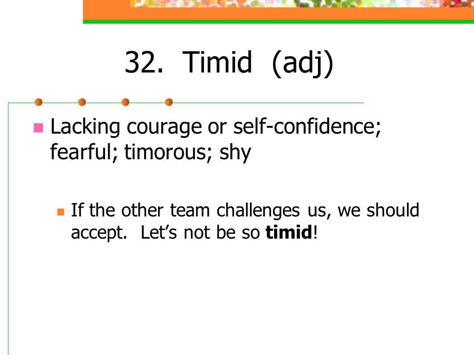 32. Timid (adj) Lacking courage or self-confidence; fearful; timorous; shy If the other team challenges us, we should accept. Lets not be so timid!